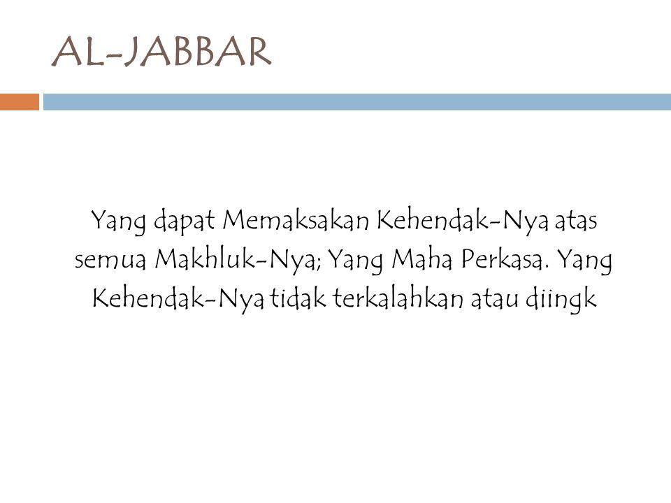AL-JABBAR Yang dapat Memaksakan Kehendak-Nya atas semua Makhluk-Nya; Yang Maha Perkasa. Yang Kehendak-Nya tidak terkalahkan atau diingk