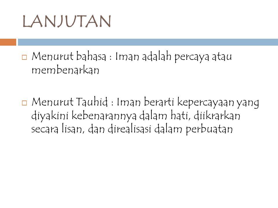 LANJUTAN  Menurut bahasa : Iman adalah percaya atau membenarkan  Menurut Tauhid : Iman berarti kepercayaan yang diyakini kebenarannya dalam hati, di