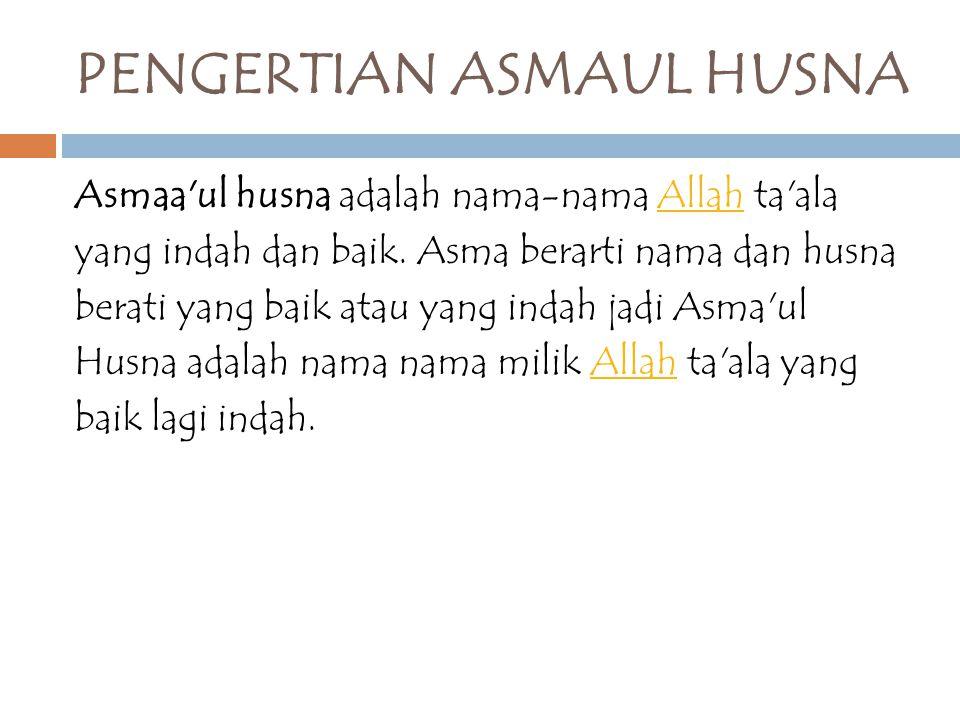 PENGERTIAN ASMAUL HUSNA Asmaa'ul husna adalah nama-nama Allah ta'alaAllah yang indah dan baik. Asma berarti nama dan husna berati yang baik atau yang