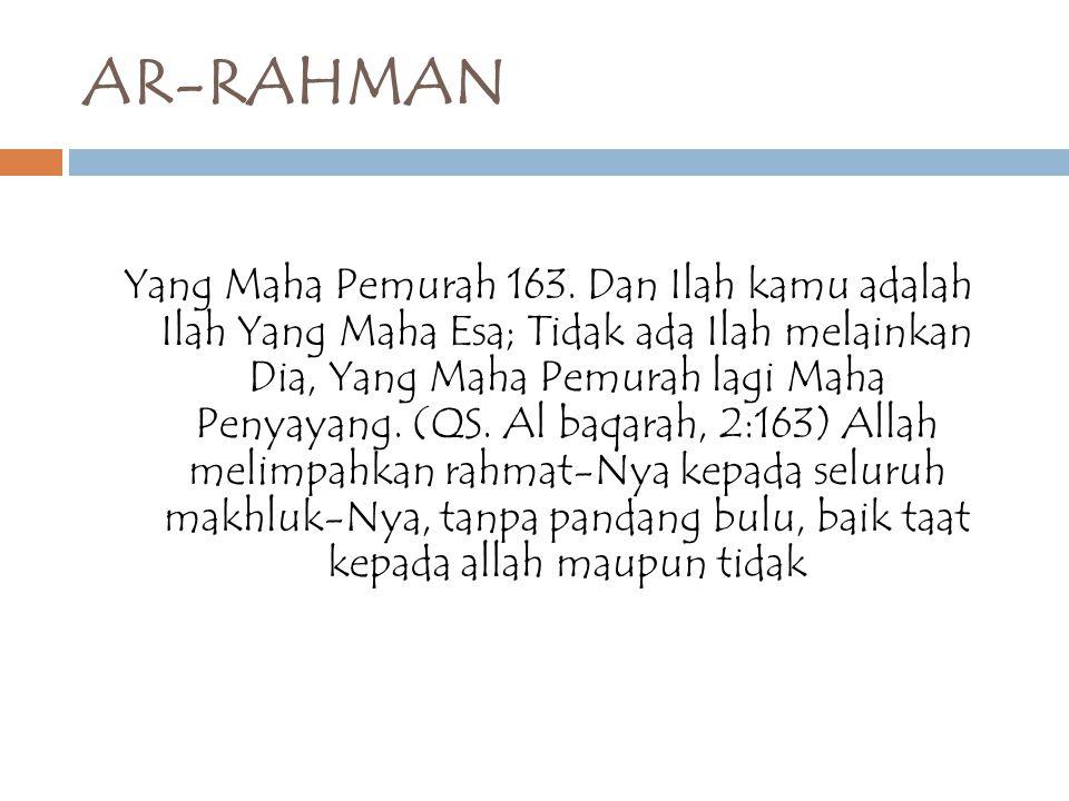 AR-RAHMAN Yang Maha Pemurah 163. Dan Ilah kamu adalah Ilah Yang Maha Esa; Tidak ada Ilah melainkan Dia, Yang Maha Pemurah lagi Maha Penyayang. (QS. Al