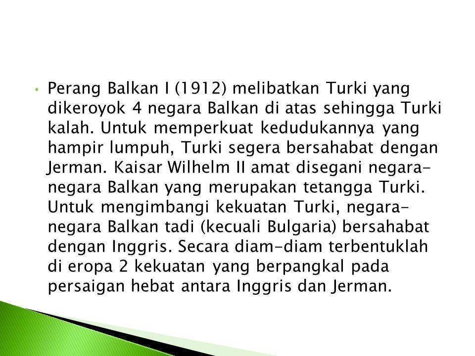 Perang Balkan I (1912) melibatkan Turki yang dikeroyok 4 negara Balkan di atas sehingga Turki kalah. Untuk memperkuat kedudukannya yang hampir lumpuh,