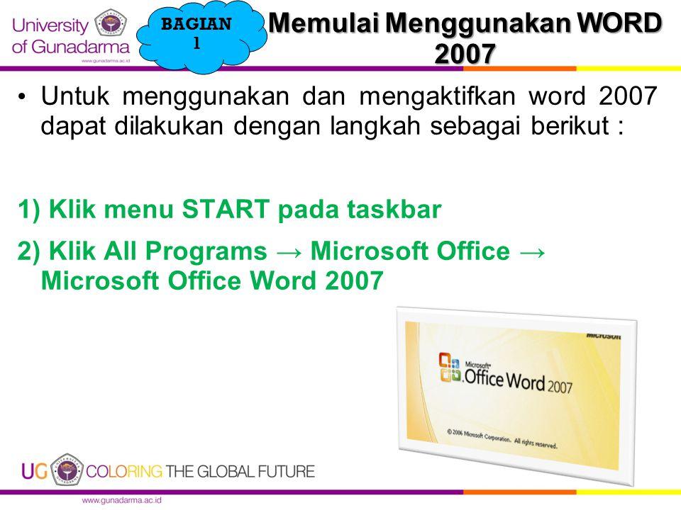 Memulai Menggunakan WORD 2007 Untuk menggunakan dan mengaktifkan word 2007 dapat dilakukan dengan langkah sebagai berikut : 1) Klik menu START pada taskbar 2) Klik All Programs → Microsoft Office → Microsoft Office Word 2007 BAGIAN 1