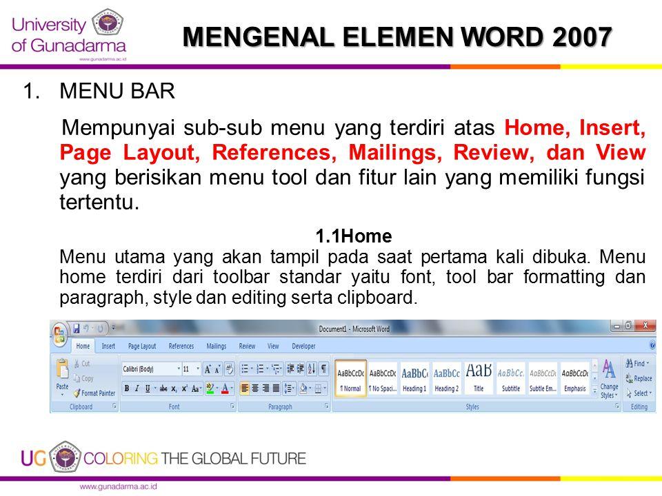 MENGENAL ELEMEN WORD 2007 1.MENU BAR Mempunyai sub-sub menu yang terdiri atas Home, Insert, Page Layout, References, Mailings, Review, dan View yang berisikan menu tool dan fitur lain yang memiliki fungsi tertentu.