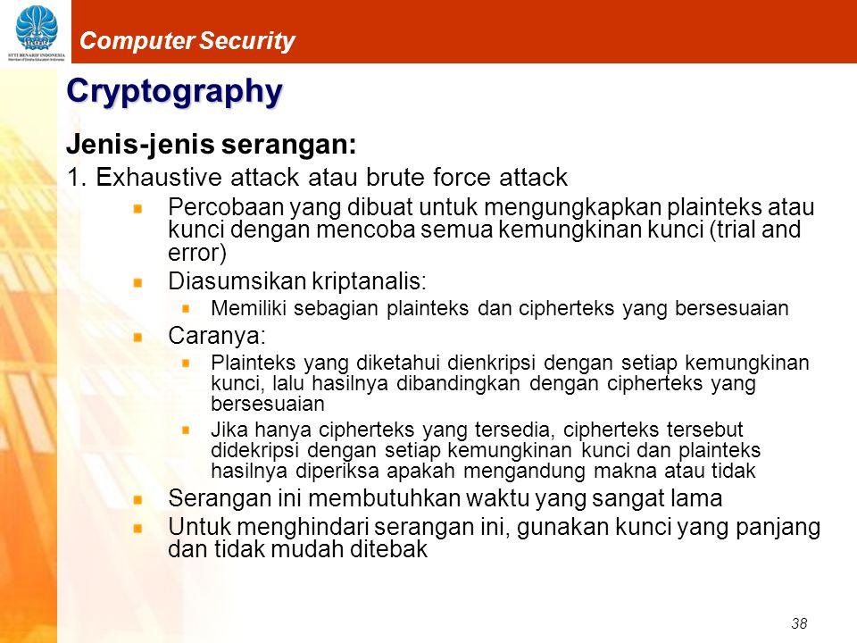 38 Computer Security Cryptography Jenis-jenis serangan: 1. Exhaustive attack atau brute force attack Percobaan yang dibuat untuk mengungkapkan plainte