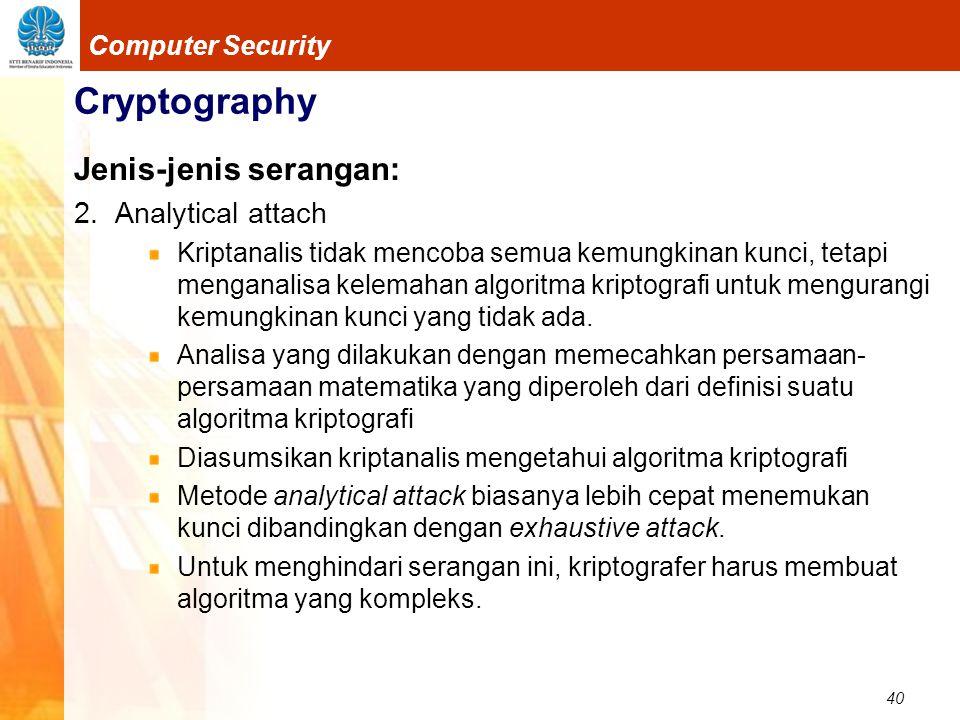 40 Computer Security Cryptography Jenis-jenis serangan: 2. Analytical attach Kriptanalis tidak mencoba semua kemungkinan kunci, tetapi menganalisa kel