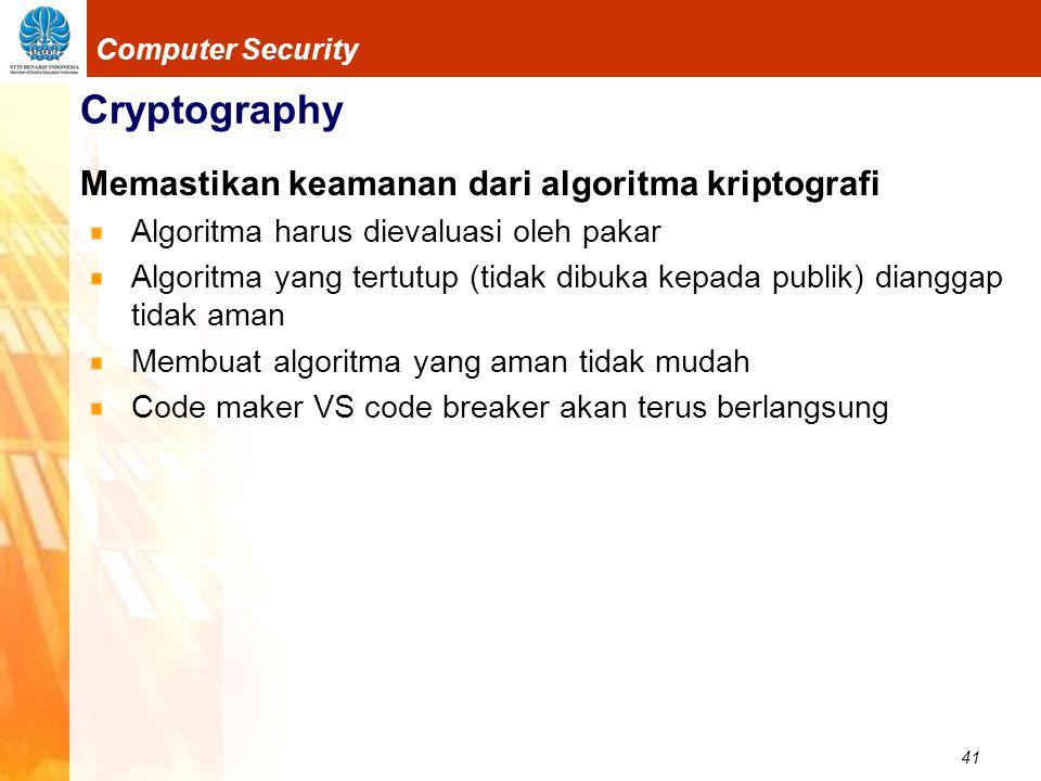 41 Computer Security Cryptography Memastikan keamanan dari algoritma kriptografi Algoritma harus dievaluasi oleh pakar Algoritma yang tertutup (tidak