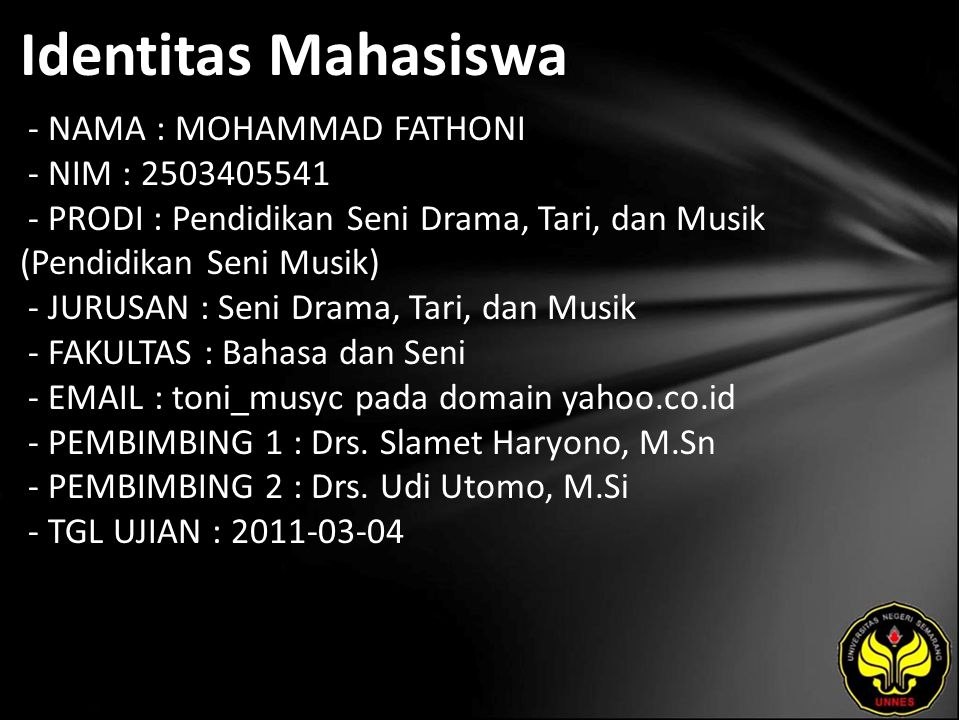 Identitas Mahasiswa - NAMA : MOHAMMAD FATHONI - NIM : 2503405541 - PRODI : Pendidikan Seni Drama, Tari, dan Musik (Pendidikan Seni Musik) - JURUSAN : Seni Drama, Tari, dan Musik - FAKULTAS : Bahasa dan Seni - EMAIL : toni_musyc pada domain yahoo.co.id - PEMBIMBING 1 : Drs.