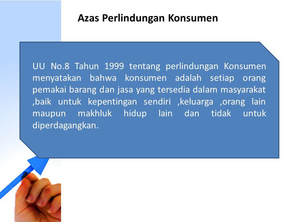 Azas Perlindungan Konsumen UU No.8 Tahun 1999 tentang perlindungan Konsumen menyatakan bahwa konsumen adalah setiap orang pemakai barang dan jasa yang