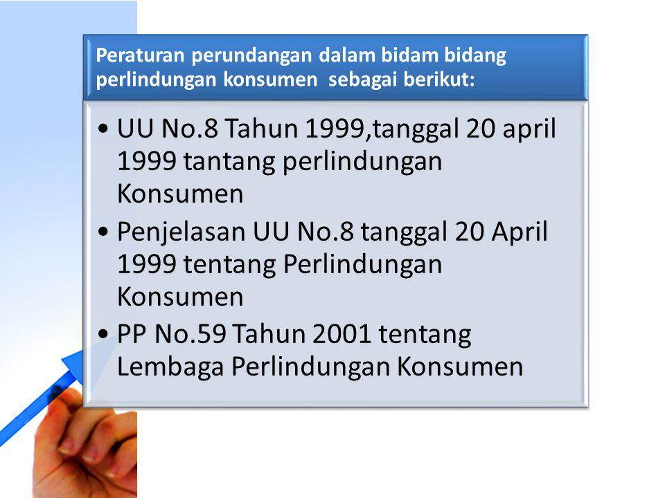 Peraturan perundangan dalam bidam bidang perlindungan konsumen sebagai berikut: UU No.8 Tahun 1999,tanggal 20 april 1999 tantang perlindungan Konsumen