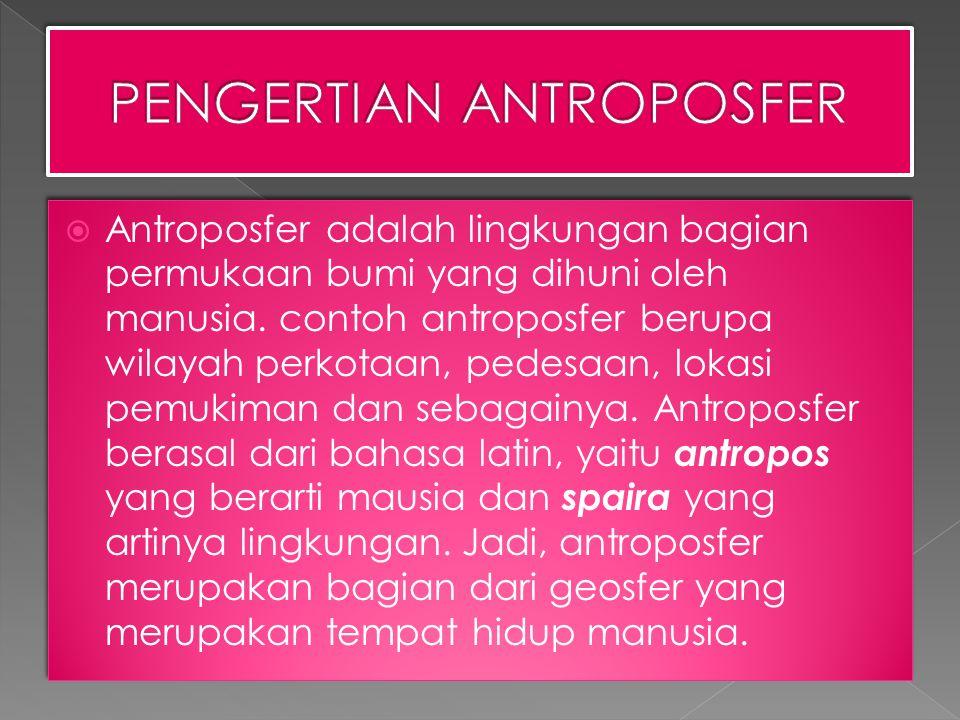  Antroposfer adalah lingkungan bagian permukaan bumi yang dihuni oleh manusia.