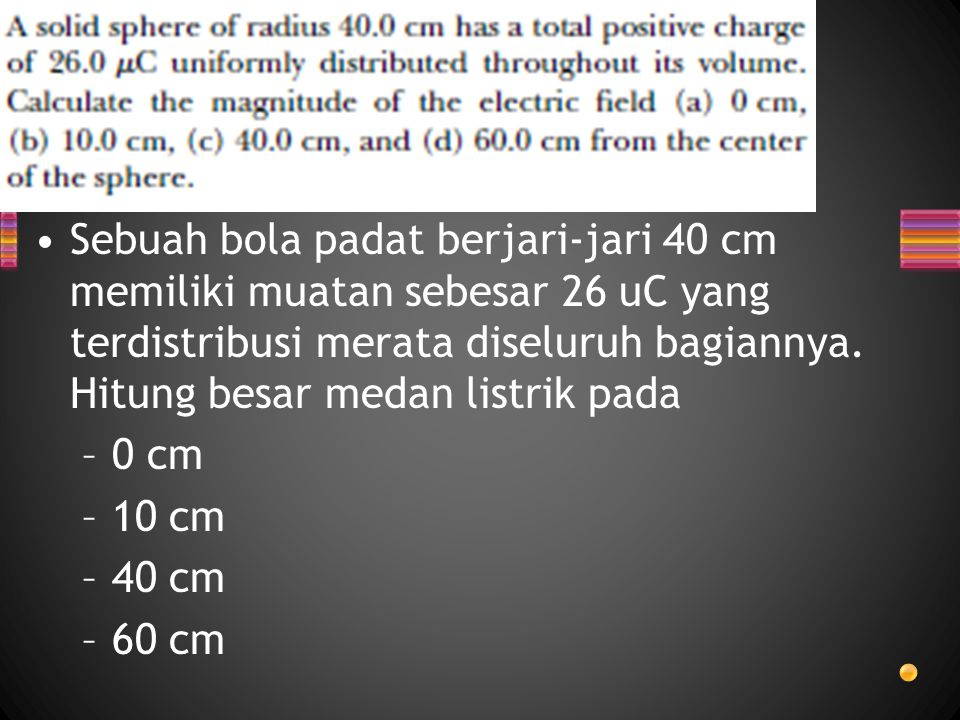 Sebuah bola padat berjari-jari 40 cm memiliki muatan sebesar 26 uC yang terdistribusi merata diseluruh bagiannya. Hitung besar medan listrik pada –0 c