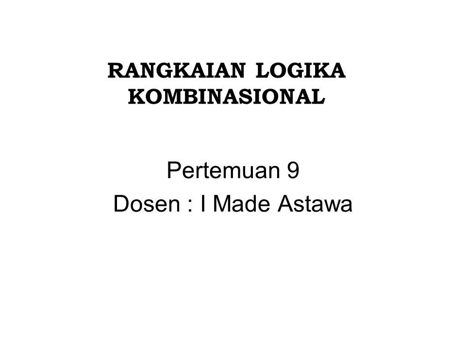 RANGKAIAN LOGIKA KOMBINASIONAL Pertemuan 9 Dosen : I Made Astawa