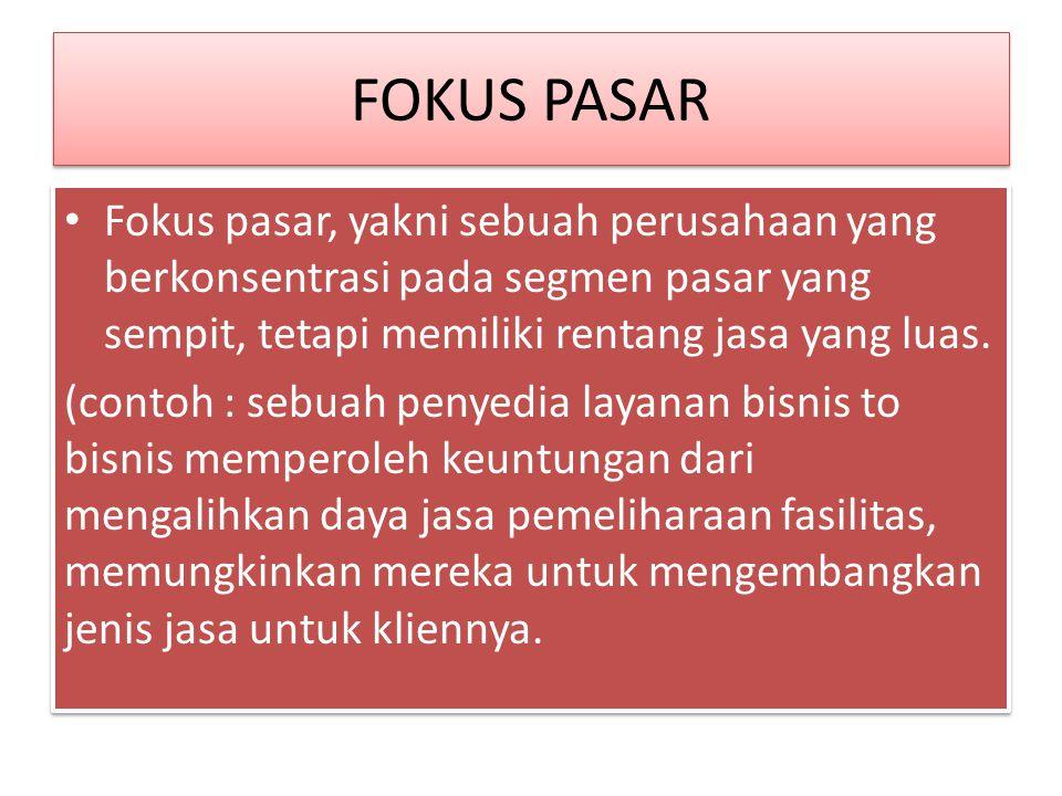 FOKUS PASAR Fokus pasar, yakni sebuah perusahaan yang berkonsentrasi pada segmen pasar yang sempit, tetapi memiliki rentang jasa yang luas. (contoh :