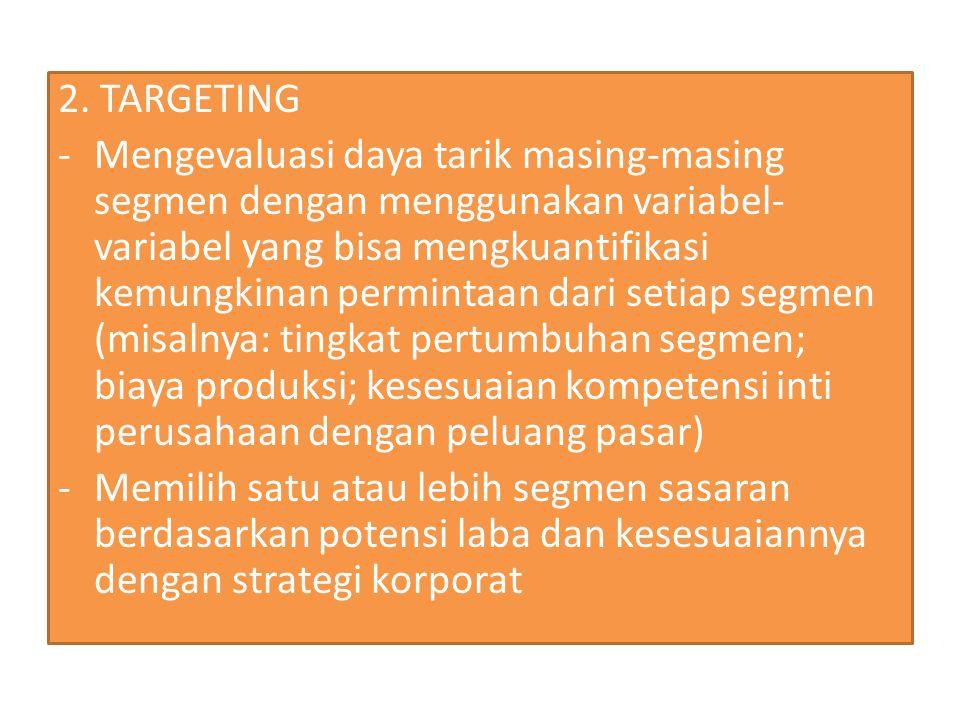 2. TARGETING -Mengevaluasi daya tarik masing-masing segmen dengan menggunakan variabel- variabel yang bisa mengkuantifikasi kemungkinan permintaan dar
