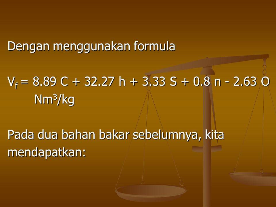 Dengan menggunakan formula V f = 8.89 C + 32.27 h + 3.33 S + 0.8 n - 2.63 O Nm 3 /kg Nm 3 /kg Pada dua bahan bakar sebelumnya, kita mendapatkan: