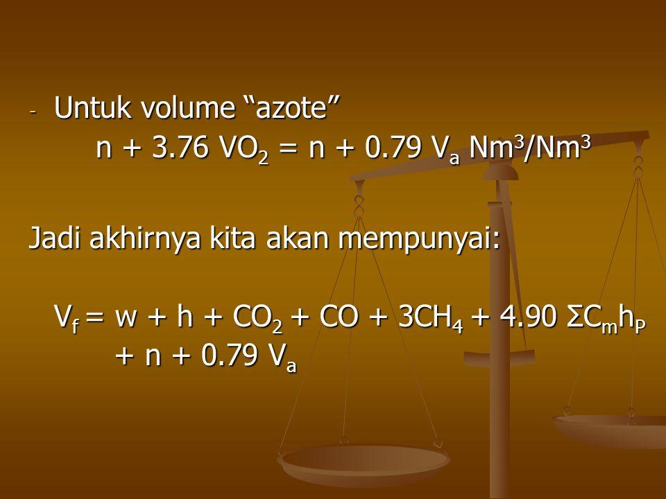 """- Untuk volume """"azote"""" n + 3.76 VO 2 = n + 0.79 V a Nm 3 /Nm 3 Jadi akhirnya kita akan mempunyai: V f = w + h + CO 2 + CO + 3CH 4 + 4.90 ΣC m h P + n"""