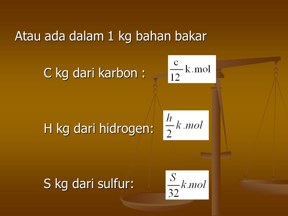 Atau ada dalam 1 kg bahan bakar C kg dari karbon : H kg dari hidrogen: S kg dari sulfur: