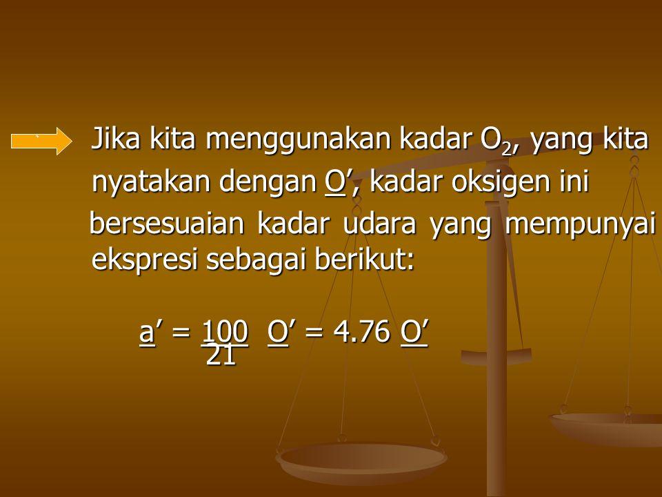 Jika kita menggunakan kadar O 2, yang kita Jika kita menggunakan kadar O 2, yang kita nyatakan dengan O', kadar oksigen ini nyatakan dengan O', kadar
