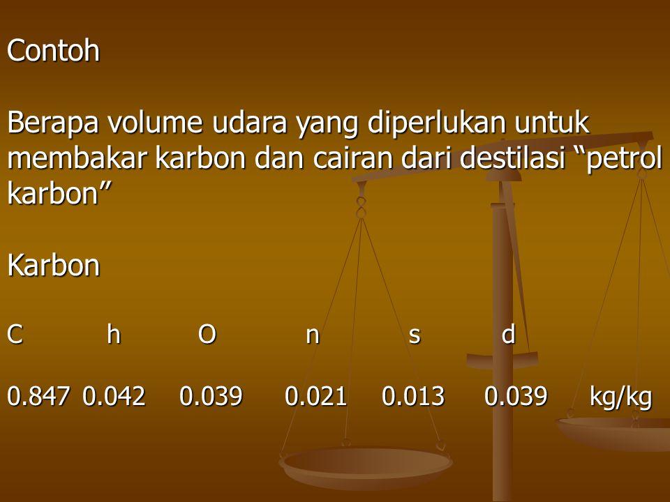 """Contoh Berapa volume udara yang diperlukan untuk membakar karbon dan cairan dari destilasi """"petrol karbon""""Karbon C h O n s d 0.847 0.042 0.039 0.021 0"""
