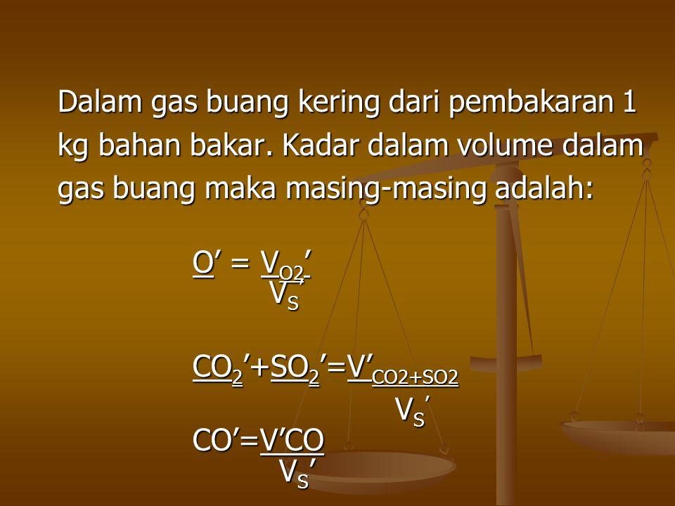 Dalam gas buang kering dari pembakaran 1 kg bahan bakar. Kadar dalam volume dalam gas buang maka masing-masing adalah: O' = V O2 ' VS' VS' VS' VS' CO