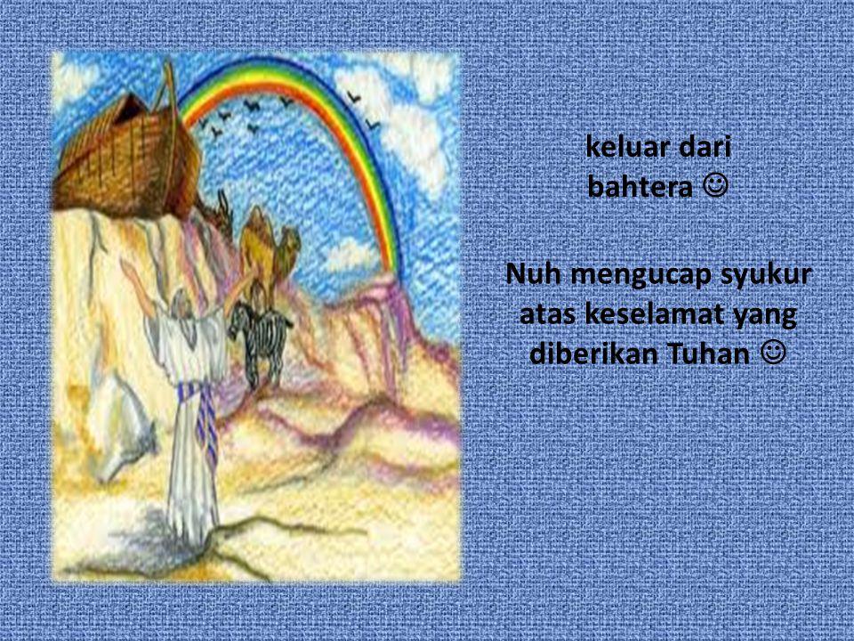 Nuh mengucap syukur atas keselamat yang diberikan Tuhan keluar dari bahtera