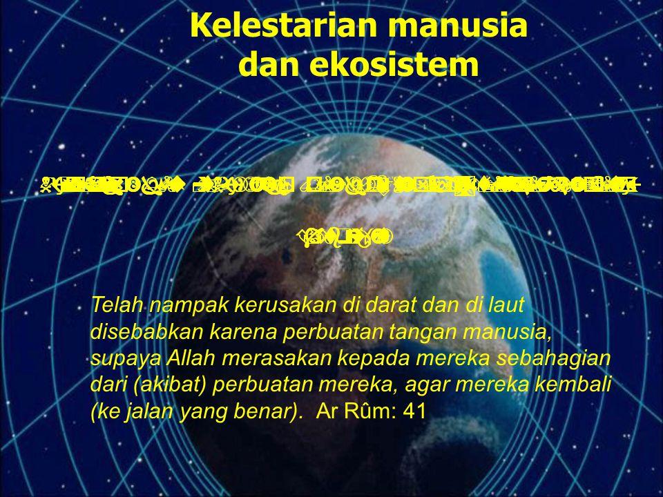 Kelestarian manusia dan ekosistem Telah nampak kerusakan di darat dan di laut disebabkan karena perbuatan tangan manusia, supaya Allah merasakan kepad