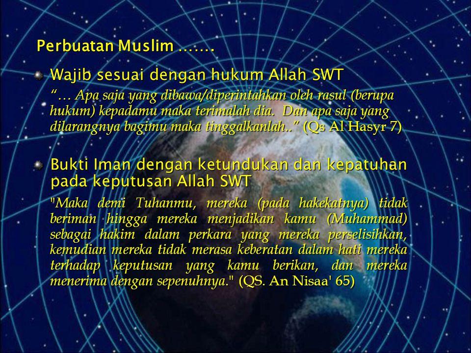 """Perbuatan Muslim ……. Wajib sesuai dengan hukum Allah SWT """"… Apa saja yang dibawa/diperintahkan oleh rasul (berupa hukum) kepadamu maka terimalah dia."""
