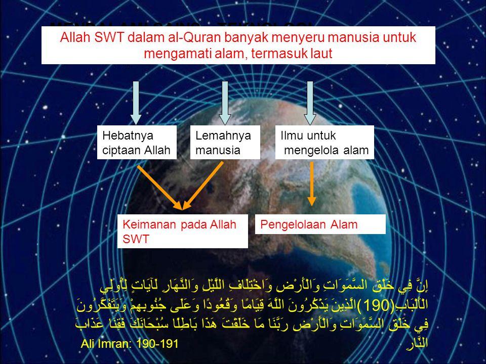 MENDALAMI SAINS - TEKNOLOGI Allah SWT dalam al-Quran banyak menyeru manusia untuk mengamati alam, termasuk laut Hebatnya ciptaan Allah Lemahnya manusia Ilmu untuk mengelola alam Keimanan pada Allah SWT Pengelolaan Alam إِنَّ فِي خَلْقِ السَّمَوَاتِ وَالْأَرْضِ وَاخْتِلَافِ اللَّيْلِ وَالنَّهَارِ لَآيَاتٍ لِأُولِي الْأَلْبَابِ(190)الَّذِينَ يَذْكُرُونَ اللَّهَ قِيَامًا وَقُعُودًا وَعَلَى جُنُوبِهِمْ وَيَتَفَكَّرُونَ فِي خَلْقِ السَّمَوَاتِ وَالْأَرْضِ رَبَّنَا مَا خَلَقْتَ هَذَا بَاطِلًا سُبْحَانَكَ فَقِنَا عَذَابَ النَّارِ Ali Imran: 190-191
