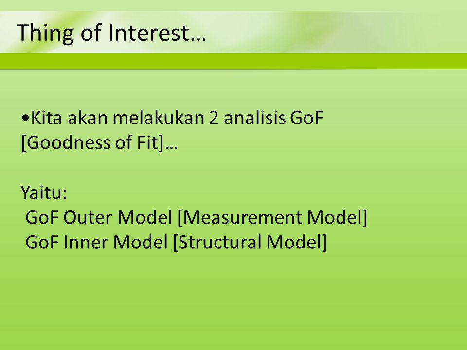 Thing of Interest… Kita akan melakukan 2 analisis GoF [Goodness of Fit]… Yaitu: GoF Outer Model [Measurement Model] GoF Inner Model [Structural Model]