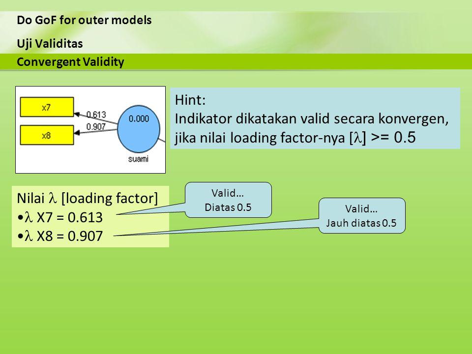 Uji Validitas Do GoF for outer models Nilai [loading factor] X7 = 0.613 X8 = 0.907 Convergent Validity Hint: Indikator dikatakan valid secara konverge