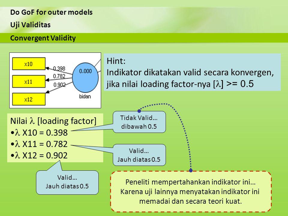 Uji Validitas Do GoF for outer models Nilai [loading factor] X10 = 0.398 X11 = 0.782 X12 = 0.902 Convergent Validity Hint: Indikator dikatakan valid s