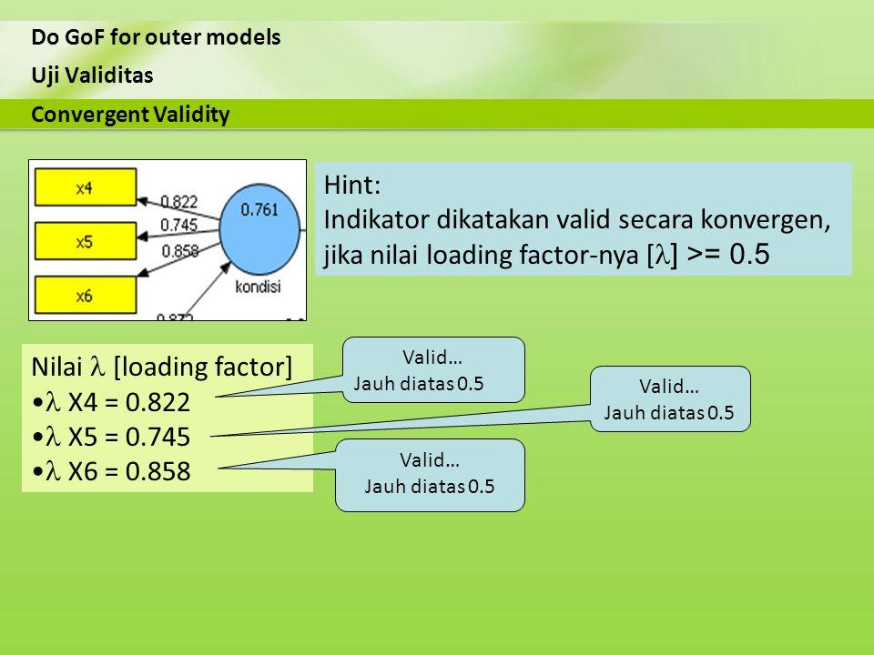 Uji Validitas Do GoF for outer models Nilai [loading factor] X4 = 0.822 X5 = 0.745 X6 = 0.858 Convergent Validity Hint: Indikator dikatakan valid seca