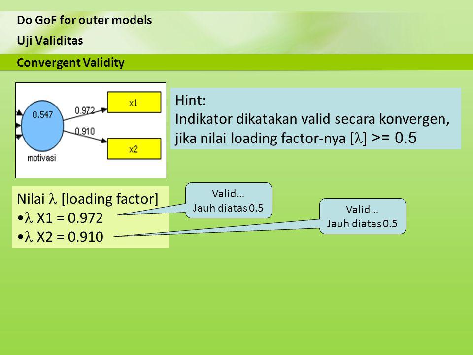 Uji Validitas Do GoF for outer models Nilai [loading factor] X1 = 0.972 X2 = 0.910 Convergent Validity Hint: Indikator dikatakan valid secara konverge