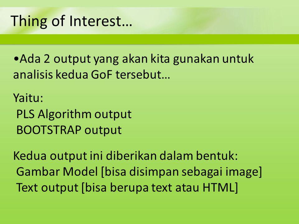 Thing of Interest… Ada 2 output yang akan kita gunakan untuk analisis kedua GoF tersebut… Yaitu: PLS Algorithm output BOOTSTRAP output Kedua output in