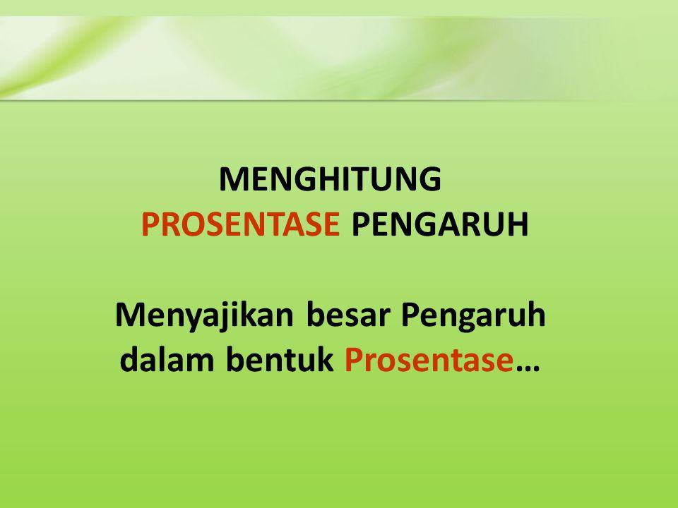 MENGHITUNG PROSENTASE PENGARUH Menyajikan besar Pengaruh dalam bentuk Prosentase…