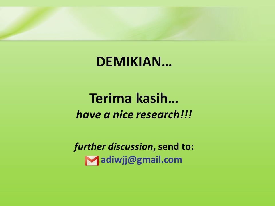 DEMIKIAN… Terima kasih… have a nice research!!! further discussion, send to: ……adiwjj@gmail.com