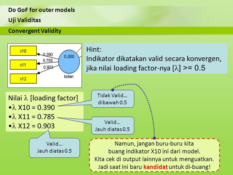 Uji Validitas Do GoF for outer models Nilai [loading factor] X10 = 0.390 X11 = 0.785 X12 = 0.903 Convergent Validity Hint: Indikator dikatakan valid s