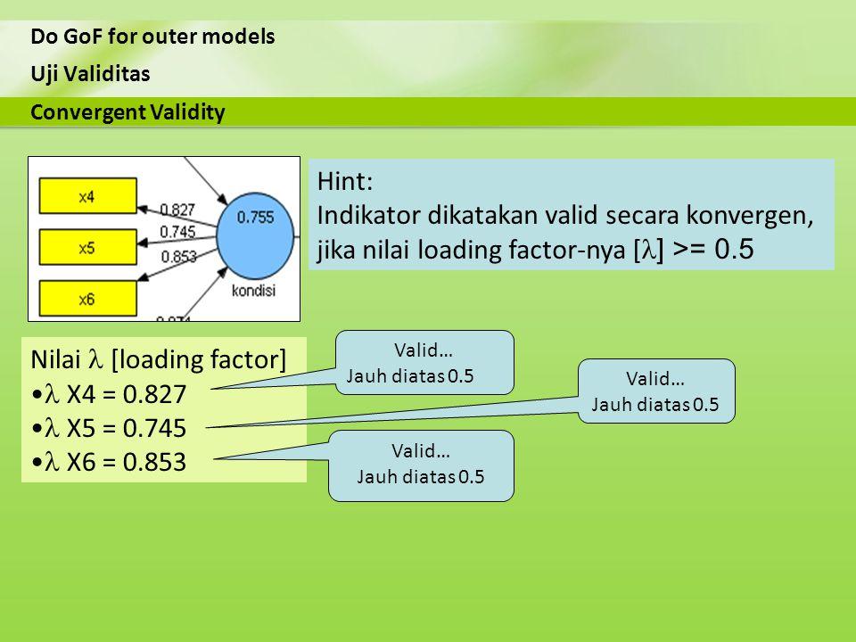 Uji Validitas Do GoF for outer models Nilai [loading factor] X4 = 0.827 X5 = 0.745 X6 = 0.853 Convergent Validity Hint: Indikator dikatakan valid seca