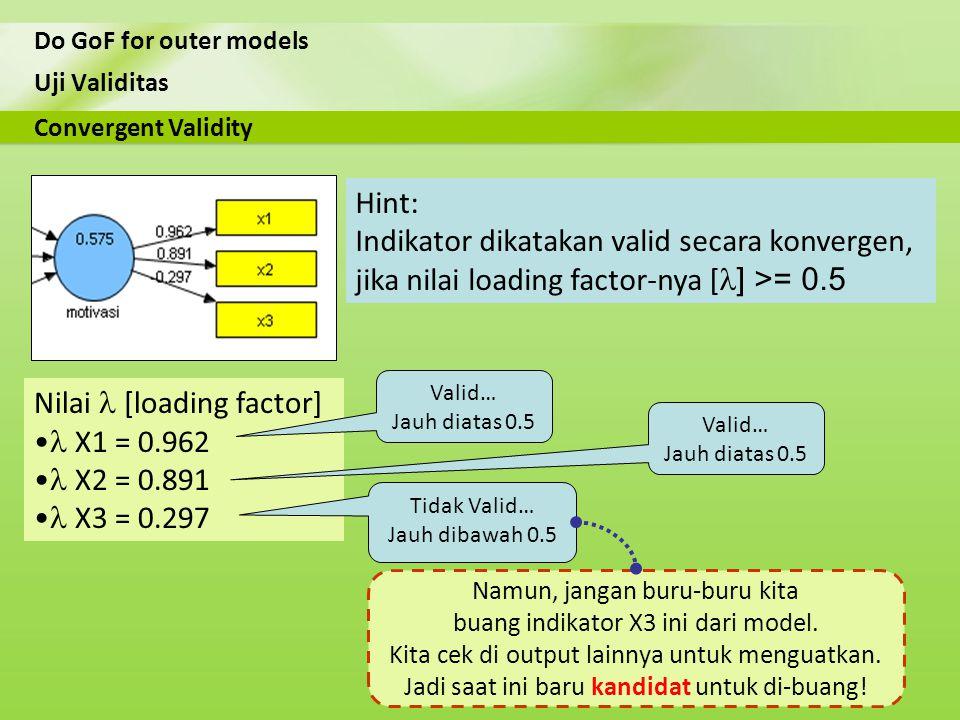 Uji Validitas Do GoF for outer models Nilai [loading factor] X1 = 0.962 X2 = 0.891 X3 = 0.297 Convergent Validity Hint: Indikator dikatakan valid seca