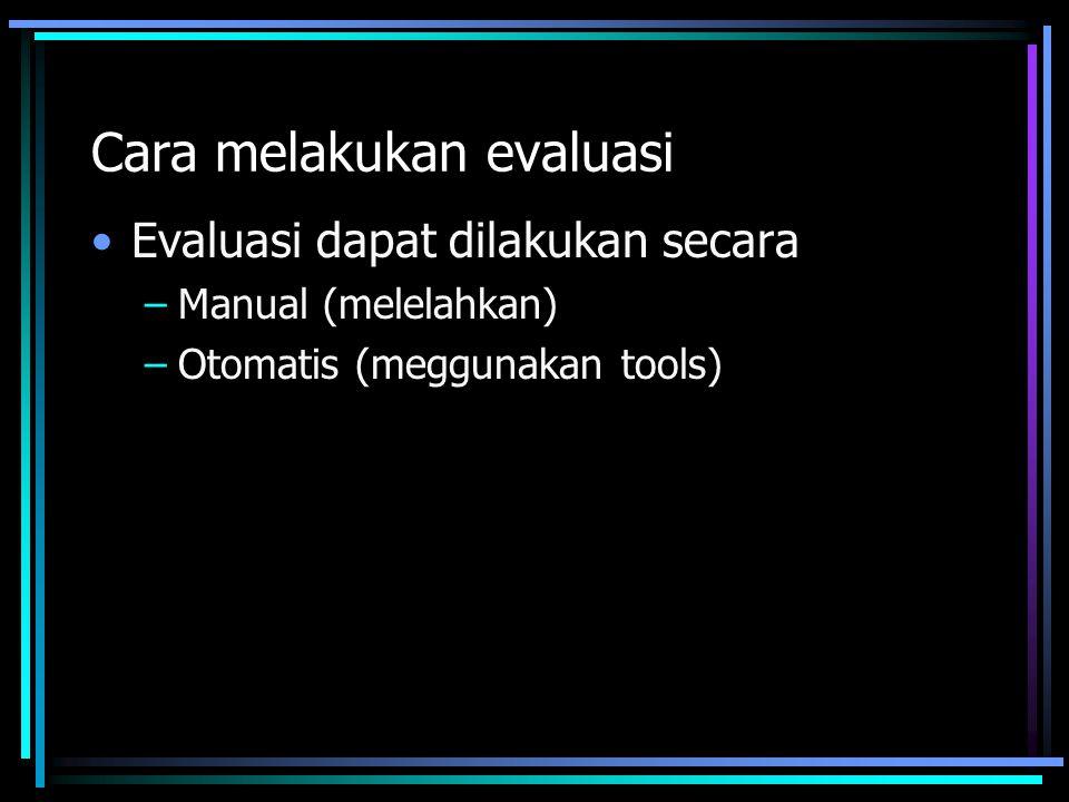 Cara melakukan evaluasi Evaluasi dapat dilakukan secara –Manual (melelahkan) –Otomatis (meggunakan tools)