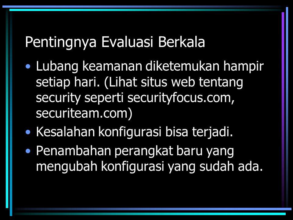 Pentingnya Evaluasi Berkala Lubang keamanan diketemukan hampir setiap hari. (Lihat situs web tentang security seperti securityfocus.com, securiteam.co