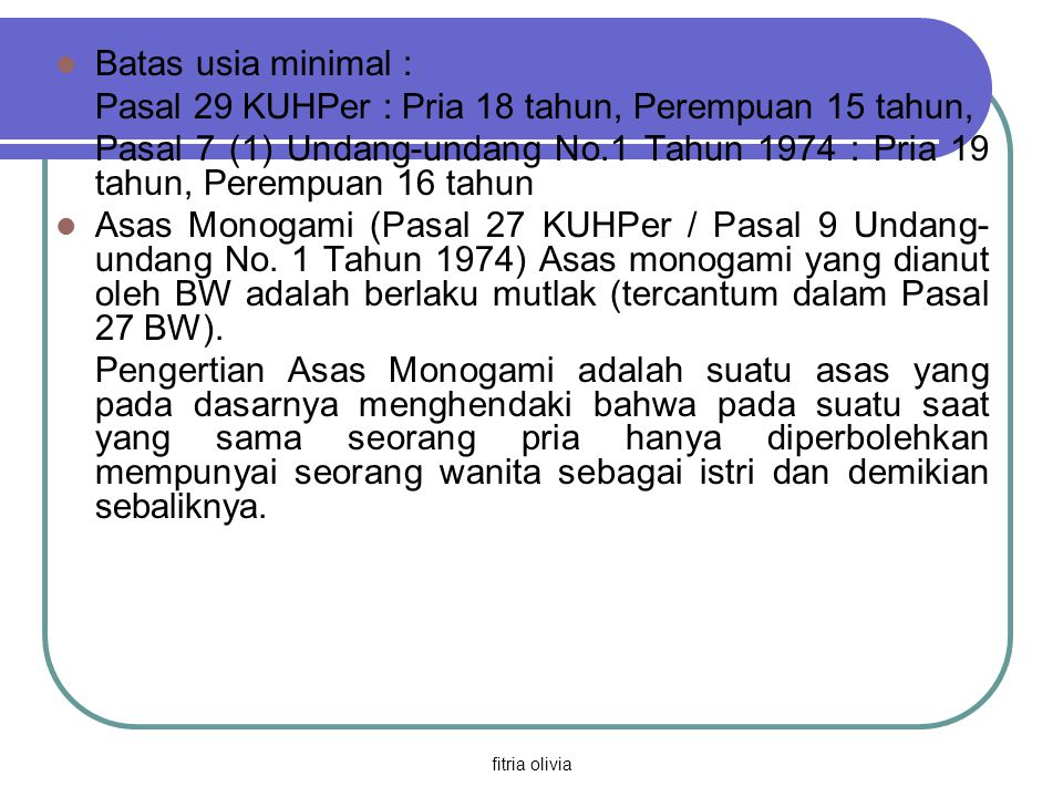 fitria olivia Batas usia minimal : Pasal 29 KUHPer : Pria 18 tahun, Perempuan 15 tahun, Pasal 7 (1) Undang-undang No.1 Tahun 1974 : Pria 19 tahun, Per