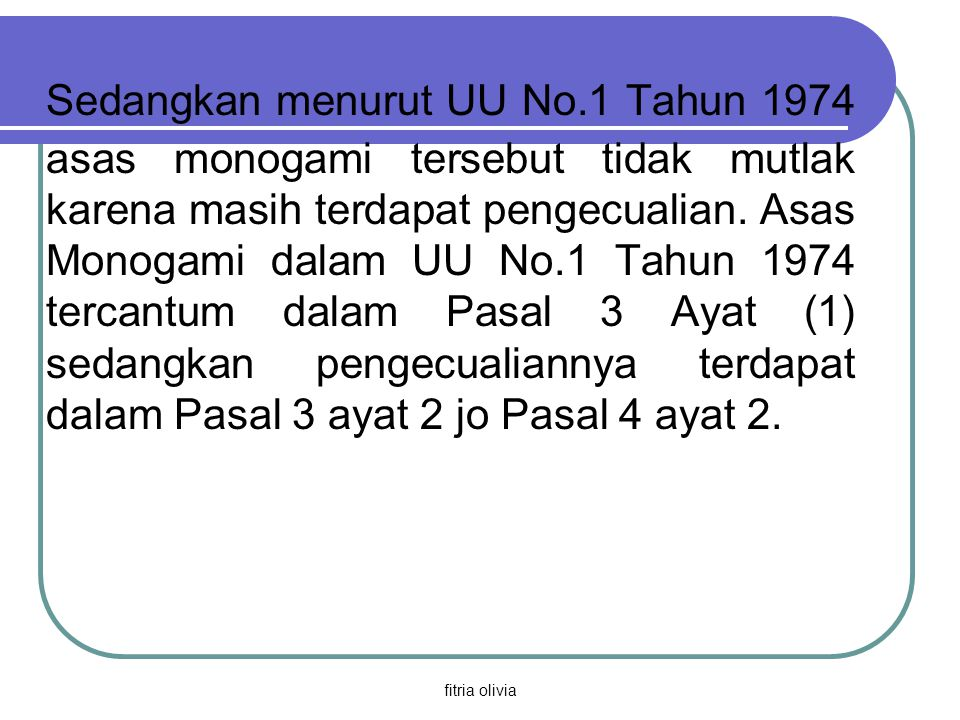 fitria olivia Sedangkan menurut UU No.1 Tahun 1974 asas monogami tersebut tidak mutlak karena masih terdapat pengecualian. Asas Monogami dalam UU No.1