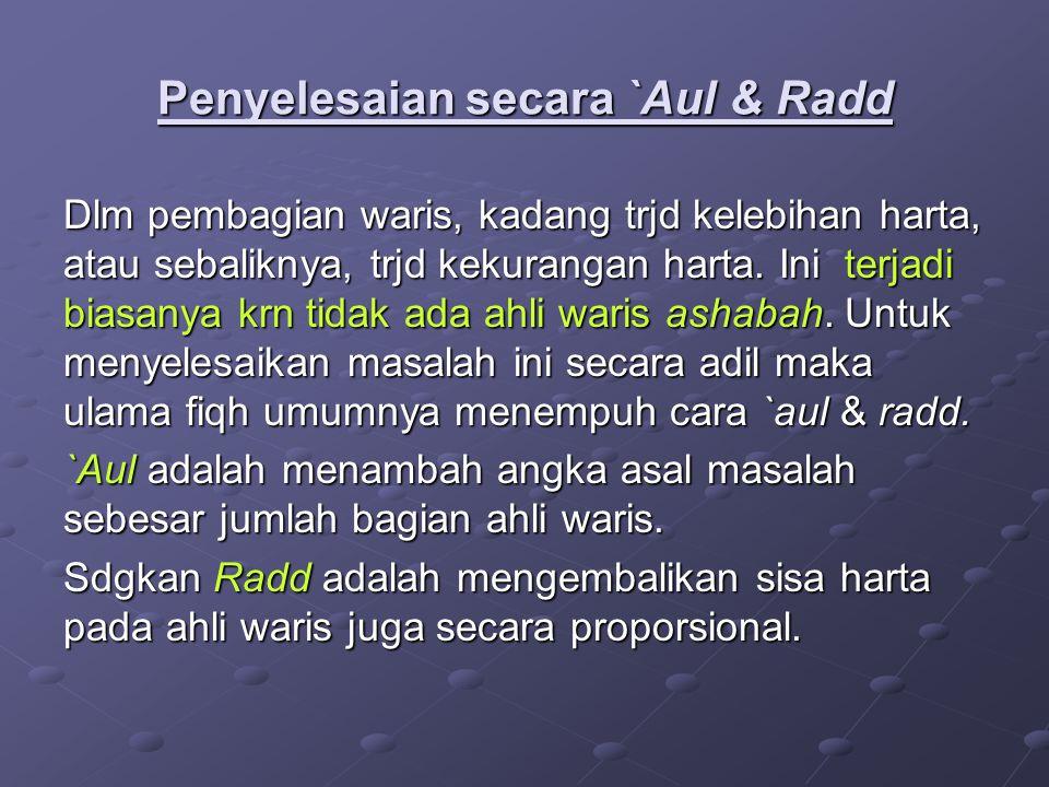 Penyelesaian secara `Aul & Radd Dlm pembagian waris, kadang trjd kelebihan harta, atau sebaliknya, trjd kekurangan harta. Ini terjadi biasanya krn tid