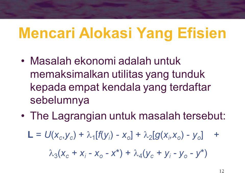 12 Mencari Alokasi Yang Efisien Masalah ekonomi adalah untuk memaksimalkan utilitas yang tunduk kepada empat kendala yang terdaftar sebelumnya The Lagrangian untuk masalah tersebut: L = U(x c,y c ) + 1 [f(y i ) - x o ] + 2 [g(x i,x o ) - y o ] + 3 (x c + x i - x o - x*) + 4 (y c + y i - y o - y*)