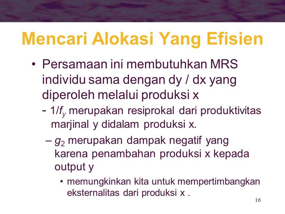 16 Mencari Alokasi Yang Efisien Persamaan ini membutuhkan MRS individu sama dengan dy / dx yang diperoleh melalui produksi x - 1/f y merupakan resiprokal dari produktivitas marjinal y didalam produksi x.