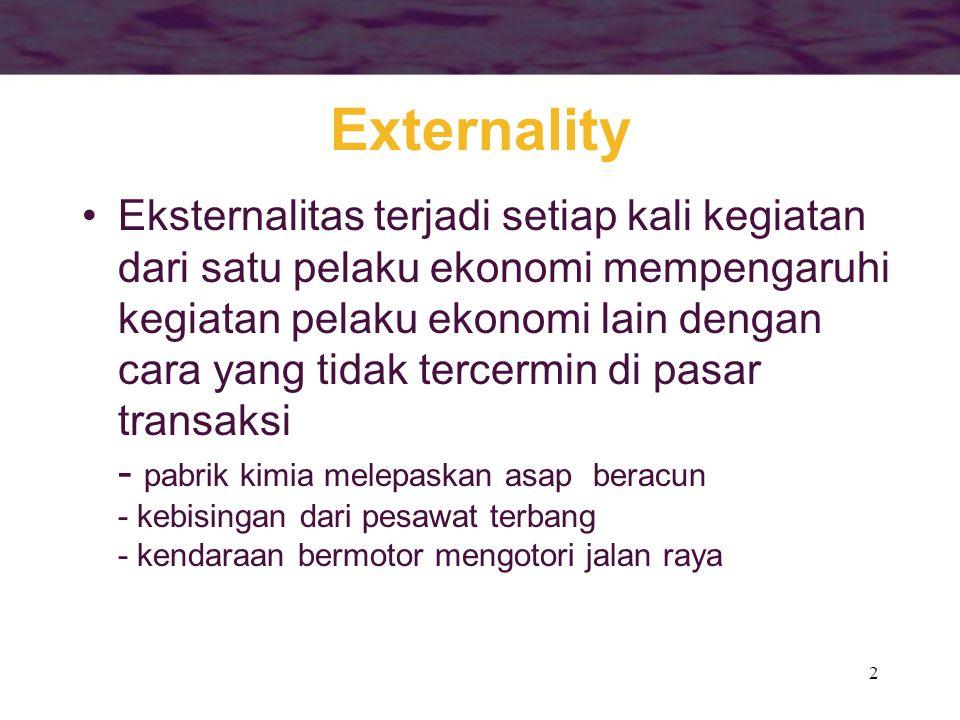 2 Externality Eksternalitas terjadi setiap kali kegiatan dari satu pelaku ekonomi mempengaruhi kegiatan pelaku ekonomi lain dengan cara yang tidak tercermin di pasar transaksi - pabrik kimia melepaskan asap beracun - kebisingan dari pesawat terbang - kendaraan bermotor mengotori jalan raya
