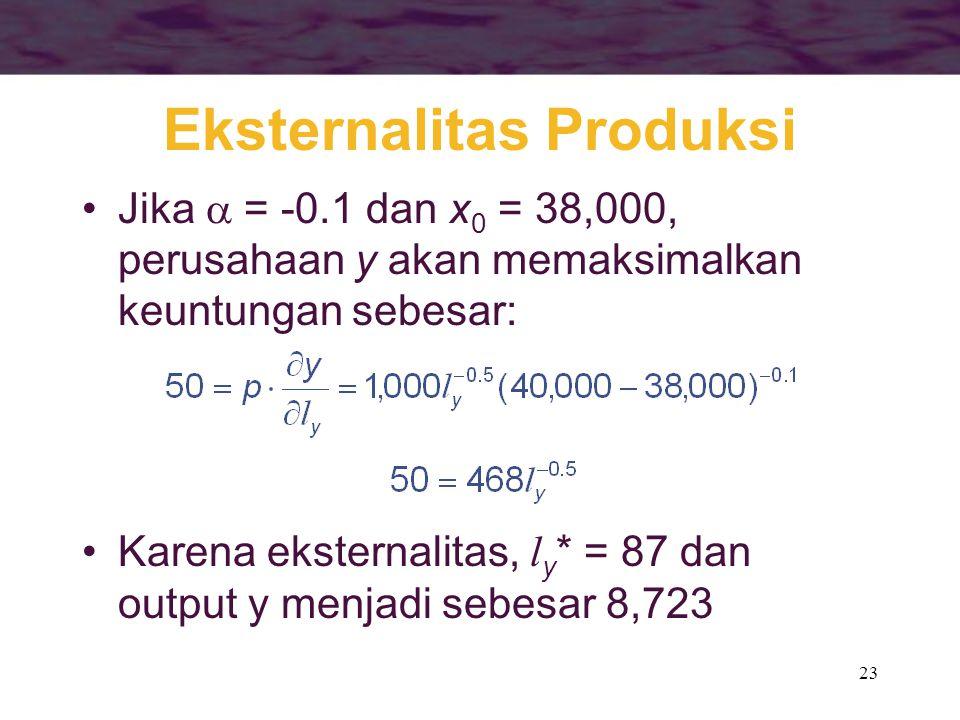 23 Eksternalitas Produksi Jika  = -0.1 dan x 0 = 38,000, perusahaan y akan memaksimalkan keuntungan sebesar: Karena eksternalitas, l y * = 87 dan output y menjadi sebesar 8,723