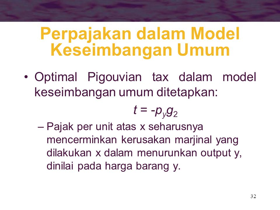32 Perpajakan dalam Model Keseimbangan Umum Optimal Pigouvian tax dalam model keseimbangan umum ditetapkan: t = -p y g 2 –Pajak per unit atas x seharusnya mencerminkan kerusakan marjinal yang dilakukan x dalam menurunkan output y, dinilai pada harga barang y.