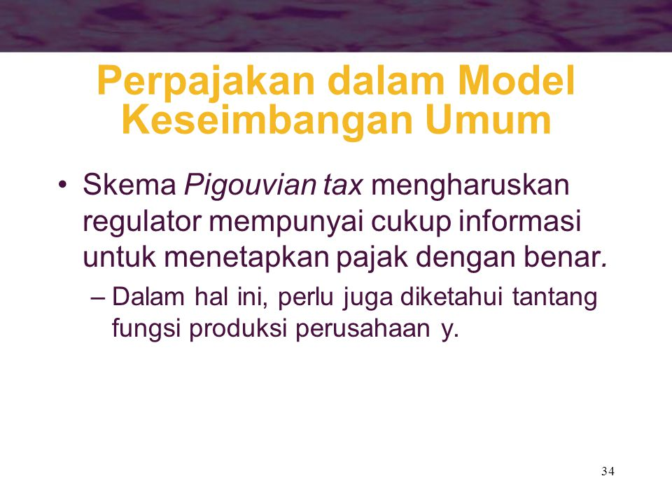 34 Perpajakan dalam Model Keseimbangan Umum Skema Pigouvian tax mengharuskan regulator mempunyai cukup informasi untuk menetapkan pajak dengan benar.